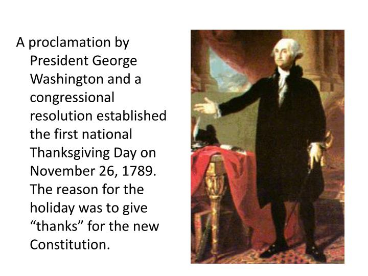 "A proclamation by President George Washington and a congressional resolution established the first national Thanksgiving Day on November 26, 1789. The reason for the holiday was to give ""thanks"" for the new Constitution."