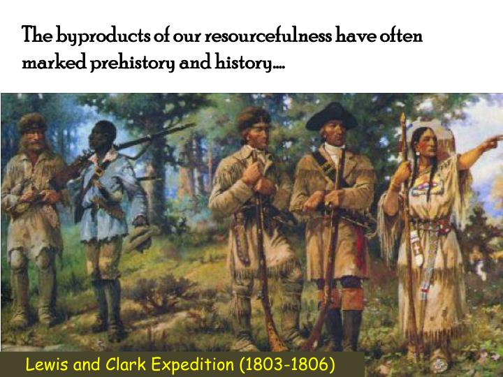 The byproducts of our resourcefulness have often marked prehistory and history….