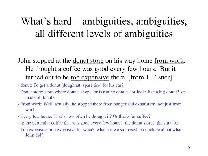 What's hard – ambiguities, ambiguities, all different levels of ambiguities