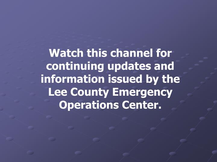 Watch this channel for continuing updates and information issued by the Lee County Emergency Operations Center.