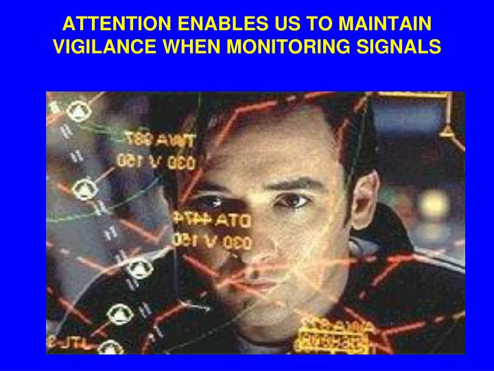 ATTENTION ENABLES US TO MAINTAIN VIGILANCE WHEN MONITORING SIGNALS