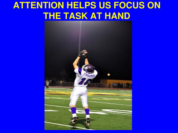 ATTENTION HELPS US FOCUS ON THE TASK AT HAND