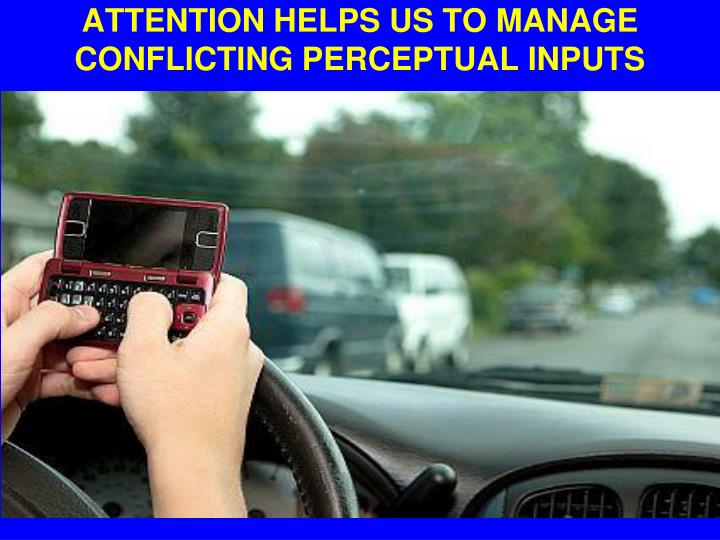 Attention helps us to manage conflicting perceptual inputs