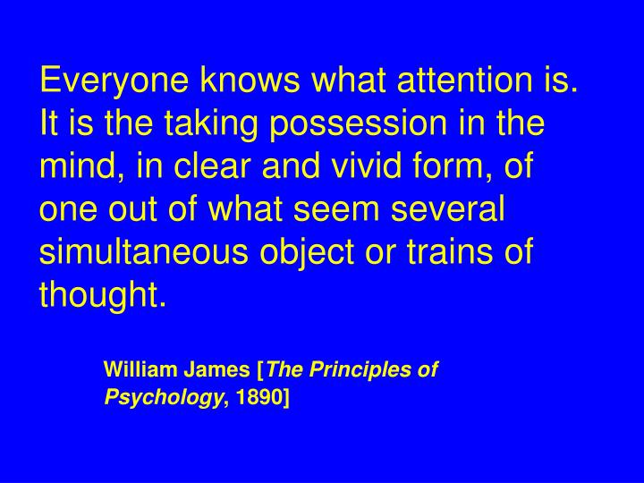 Everyone knows what attention is.  It is the taking possession in the mind, in clear and vivid form, of one out of what seem several simultaneous object or trains of thought.