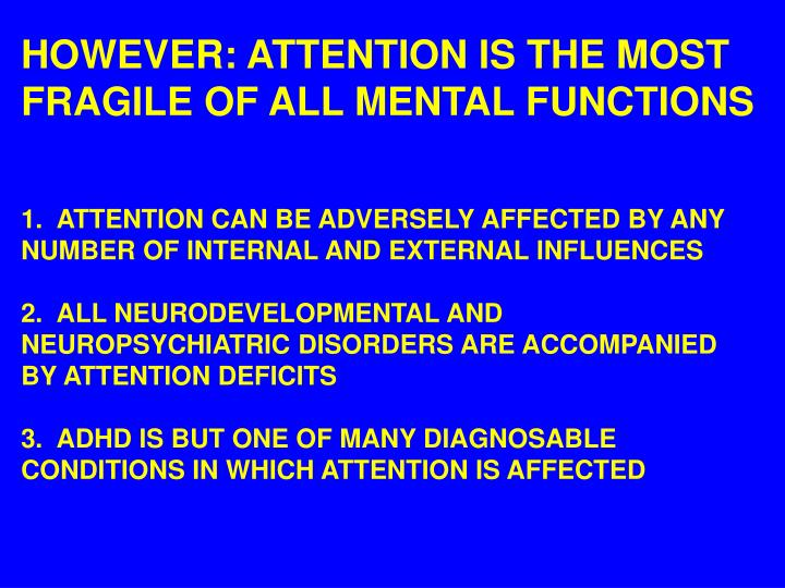 HOWEVER: ATTENTION IS THE MOST FRAGILE OF ALL MENTAL FUNCTIONS