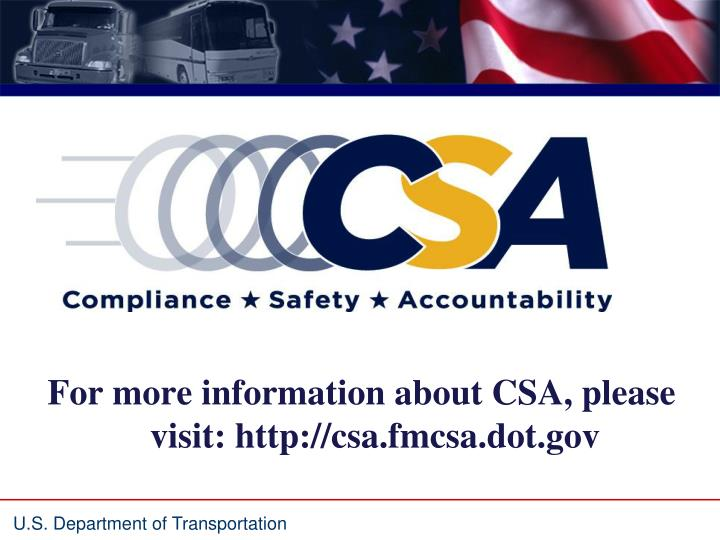 For more information about CSA, please visit: http://csa.fmcsa.dot.gov