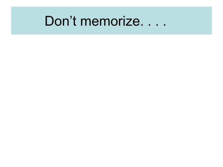 Don't memorize. . . .