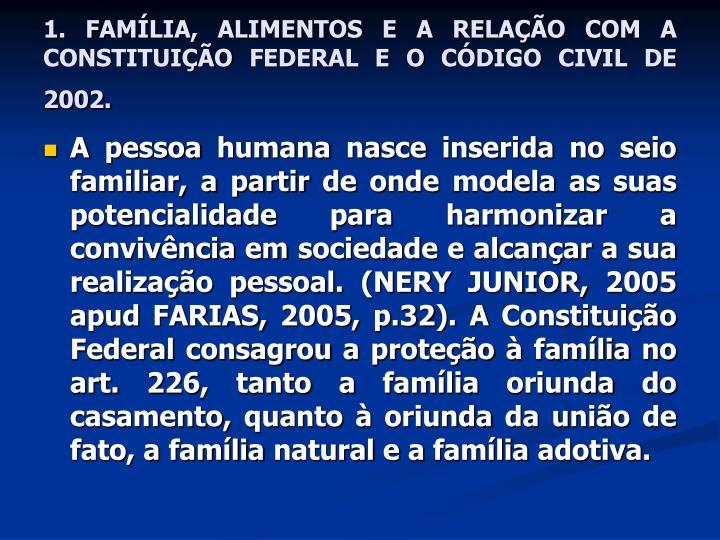 1. FAMÍLIA, ALIMENTOS E A RELAÇÃO COM A CONSTITUIÇÃO FEDERAL E O CÓDIGO CIVIL DE 2002.