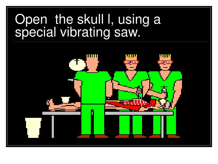 Open  the skull l, using a special vibrating saw.