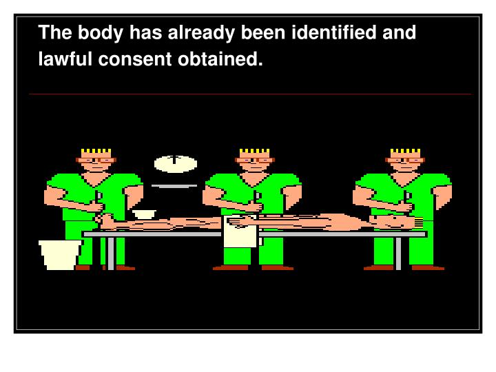 The body has already been identified and lawful consent obtained.