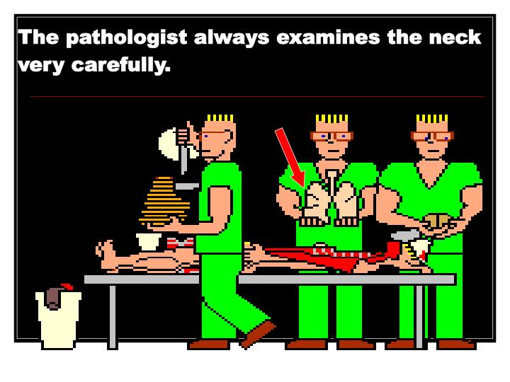 The pathologist always examines the neck very carefully.