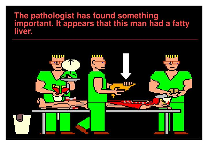 The pathologist has found something important. It appears that this man had a fatty liver.