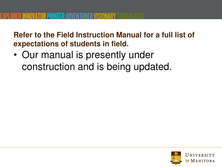Refer to the Field Instruction Manual for a full list of expectations of students in field.