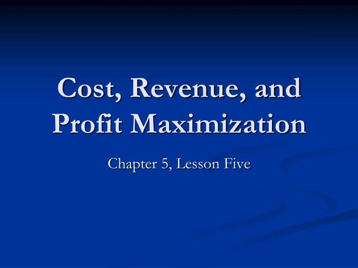 Cost, Revenue, and Profit Maximization