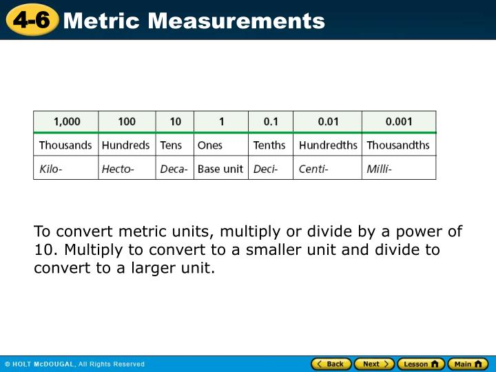 To convert metric units, multiply or divide by a power of 10. Multiply to convert to a smaller unit and divide to convert to a larger unit.