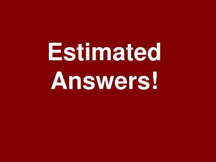 Estimated Answers!