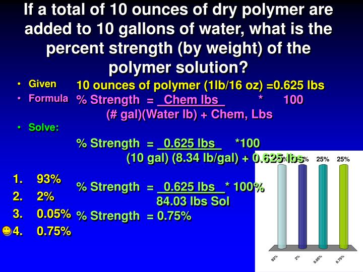 If a total of 10 ounces of dry polymer are added to 10 gallons of water, what is the percent strength (by weight) of the polymer solution?