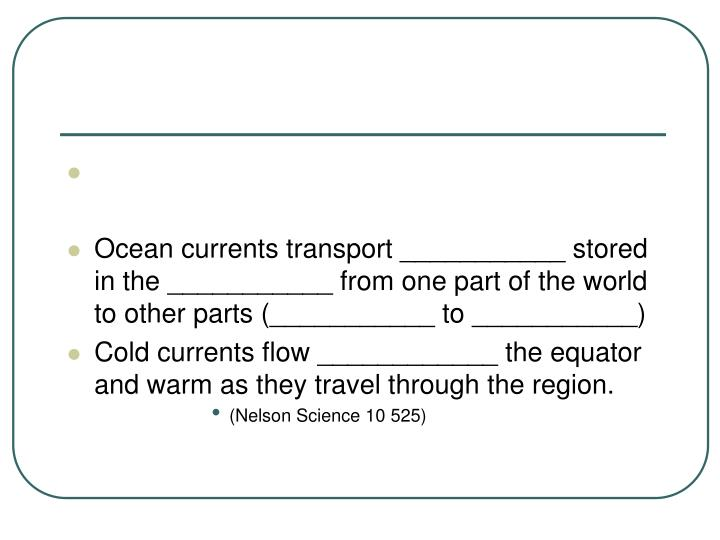 Ocean currents transport ___________ stored in the ___________ from one part of the world to other parts (___________ to ___________)