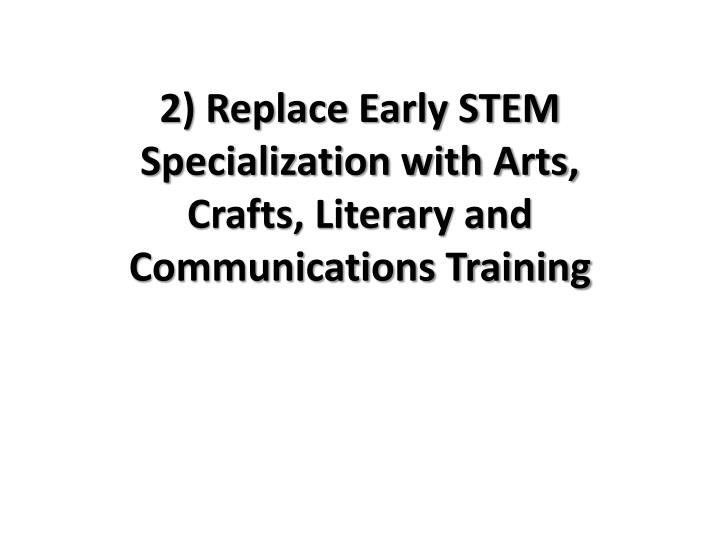 2) Replace Early STEM Specialization with Arts,               Crafts, Literary and Communications Training