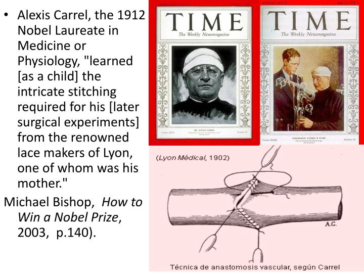 "Alexis Carrel, the 1912 Nobel Laureate in Medicine or Physiology, ""learned [as a child] the intricate stitching required for his [later surgical experiments] from the renowned lace makers of Lyon, one of whom was his mother."""