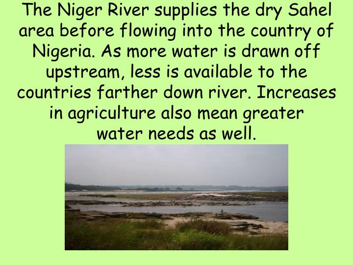 The Niger River supplies the dry Sahel area before flowing into the country of Nigeria. As more water is drawn off upstream, less is available to the countries farther down river. Increases in agriculture also mean greater