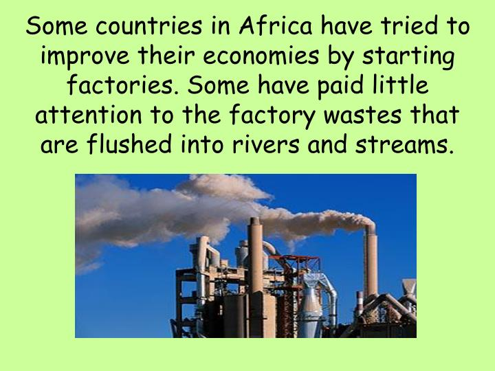 Some countries in Africa have tried to improve their economies by starting factories. Some have paid little attention to the factory wastes that are flushed into rivers and streams.