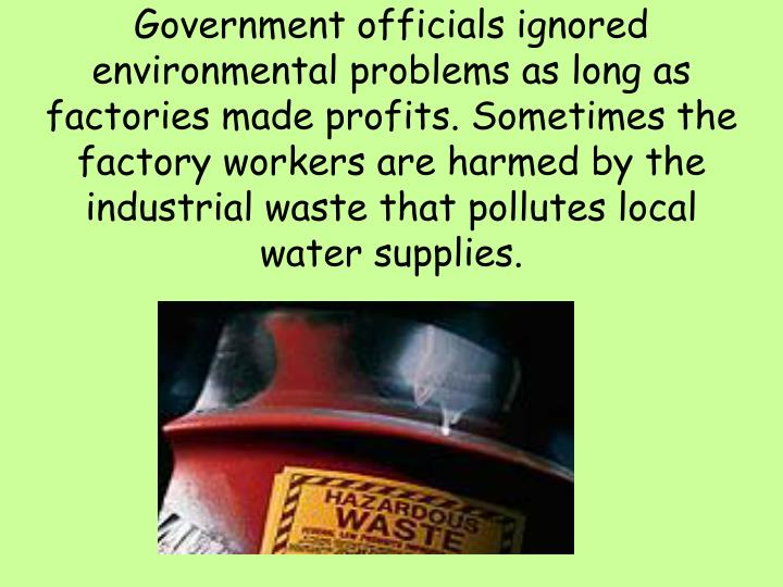 Government officials ignored environmental problems as long as factories made profits. Sometimes the factory workers are harmed by the industrial waste that pollutes local