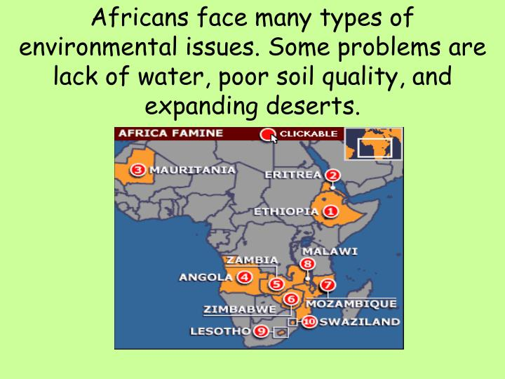 Africans face many types of environmental issues. Some problems are lack of water, poor soil quality...
