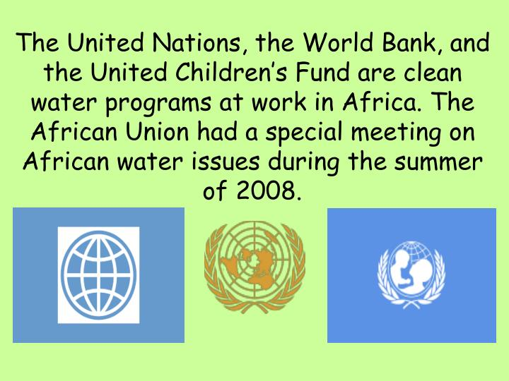 The United Nations, the World Bank, and the United Children's Fund are clean water programs at work in Africa. The African Union had a special meeting on African water issues during the summer of 2008.