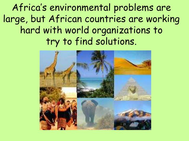 Africa's environmental problems are large, but African countries are working hard with world organizations to
