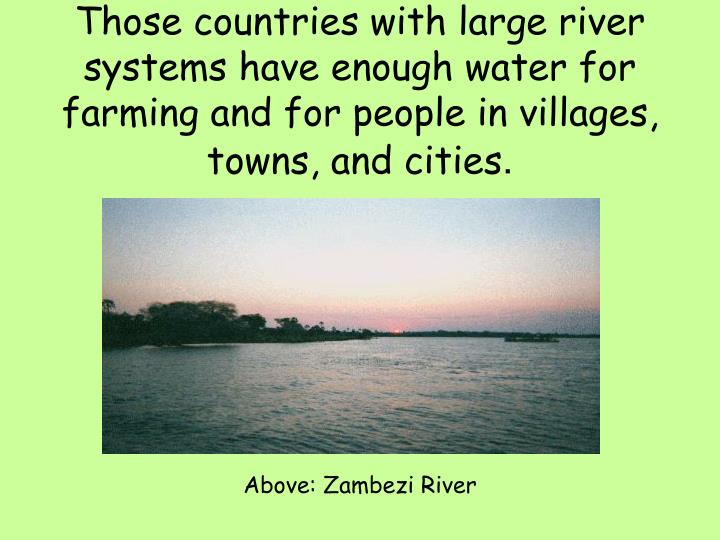 Those countries with large river systems have enough water for farming and for people in villages, towns, and cities