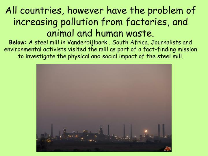 All countries, however have the problem of increasing pollution from factories, and animal and human waste.