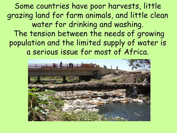 Some countries have poor harvests, little grazing land for farm animals, and little clean water for drinking and washing.