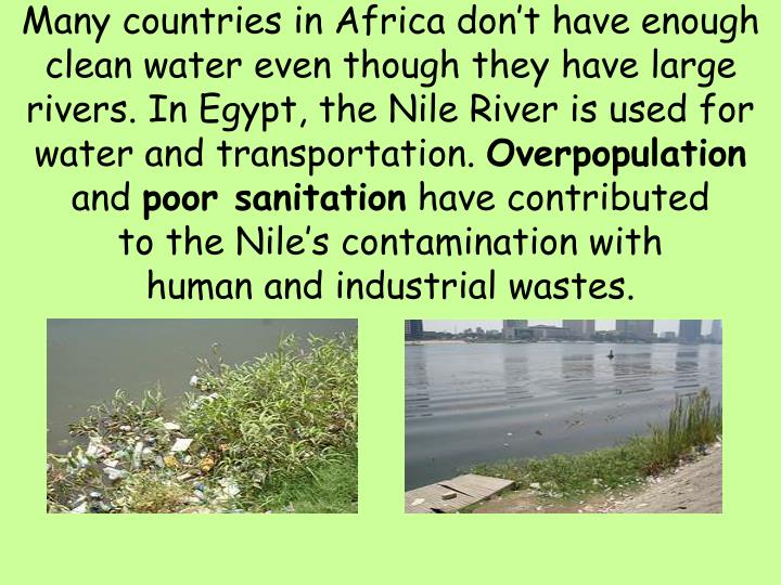 Many countries in Africa don't have enough clean water even though they have large rivers. In Egypt, the Nile River is used for water and transportation.