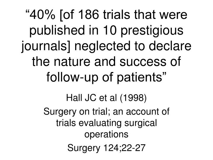 """40% [of 186 trials that were published in 10 prestigious journals] neglected to declare the nature and success of follow-up of patients"""