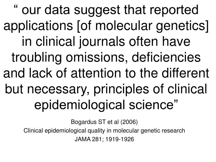 """ our data suggest that reported applications [of molecular genetics] in clinical journals often have troubling omissions, deficiencies and lack of attention to the different but necessary, principles of clinical epidemiological science"""