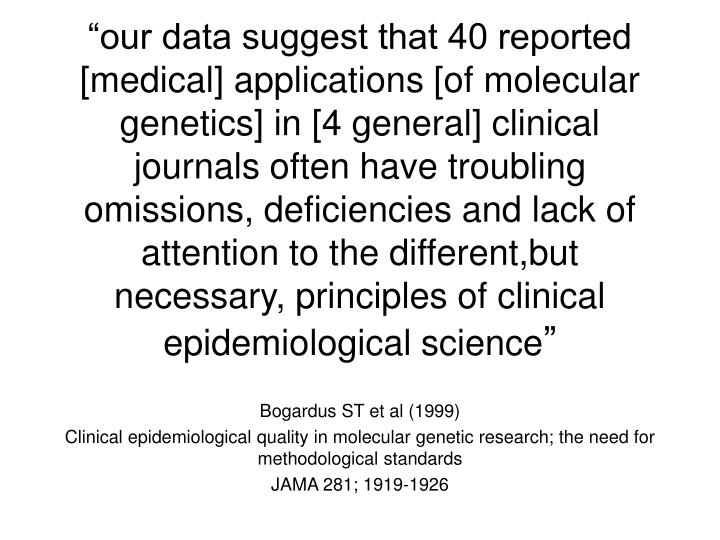 """our data suggest that 40 reported [medical] applications [of molecular genetics] in [4 general] clinical journals often have troubling omissions, deficiencies and lack of attention to the different,but necessary, principles of clinical epidemiological science"