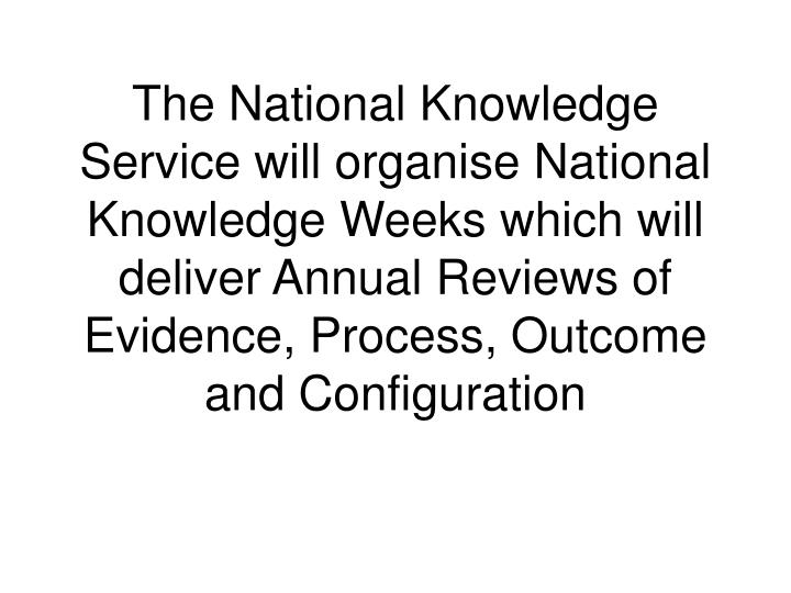 The National Knowledge Service will organise National Knowledge Weeks which will deliver Annual Reviews of Evidence, Process, Outcome and Configuration