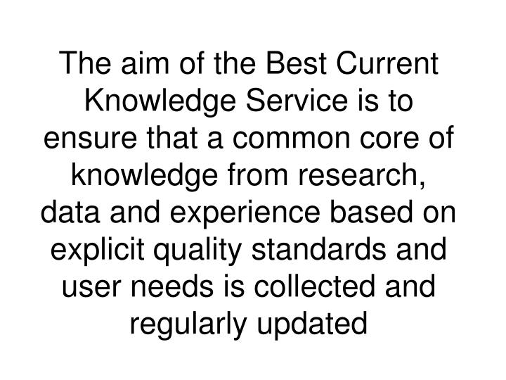 The aim of the Best Current Knowledge Service is to ensure that a common core of knowledge from research, data and experience based on explicit quality standards and user needs is collected and regularly updated
