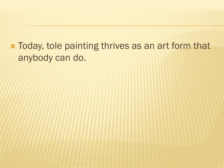 Today, tole painting thrives as an art form that anybody can do.