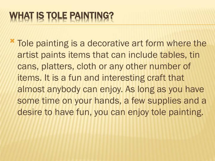 Tole painting is a decorative art form where the artist paints items that can include tables, tin cans, platters, cloth or any other number of items. It is a fun and interesting craft that almost anybody can enjoy. As long as you have some time on your hands, a few supplies and a desire to have fun, you can enjoy tole painting.