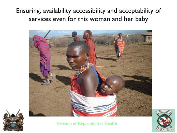 Ensuring, availability accessibility and acceptability of services even for this woman and her baby