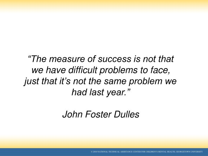 """The measure of success is not that we have difficult problems to face, just that it's not the same problem we had last year."""
