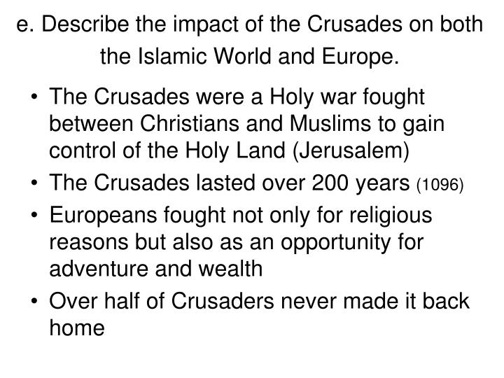 e. Describe the impact of the Crusades on both the Islamic World and Europe.