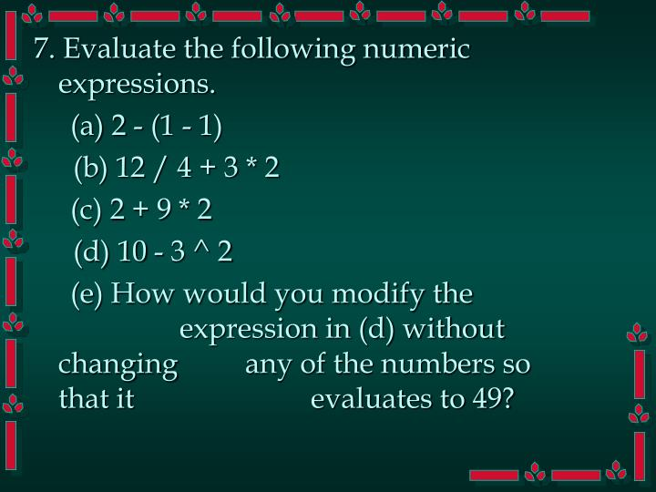 7. Evaluate the following numeric expressions.