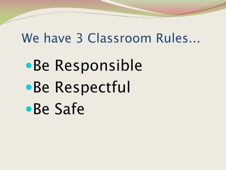 We have 3 Classroom Rules...