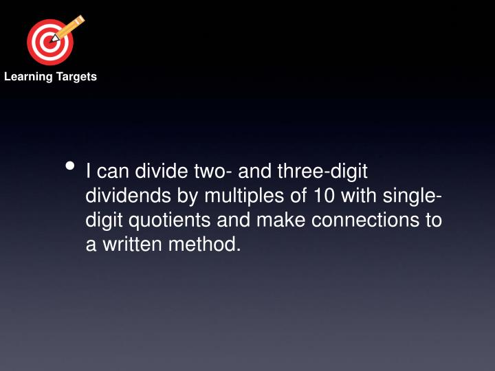 I can divide two- and three-digit dividends by multiples of 10 with single-digit quotients and make connections to a written method.