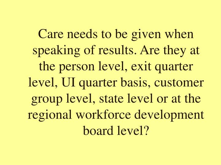 Care needs to be given when speaking of results. Are they at the person level, exit quarter level, UI quarter basis, customer group level, state level or at the regional workforce development board level?