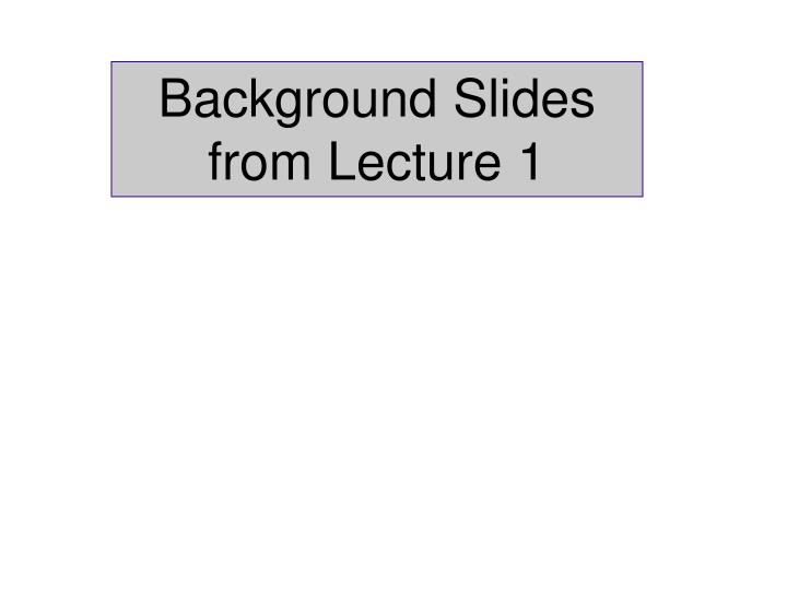 Background Slides from Lecture 1