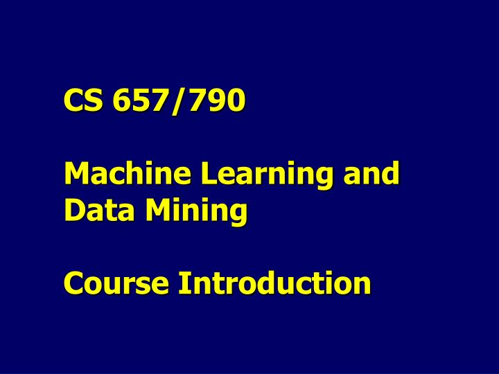 Cs 657 790 machine learning and data mining course introduction